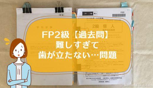 FP2級【過去問】、難しすぎ…、歯が立たない…時間がかかりすぎる…