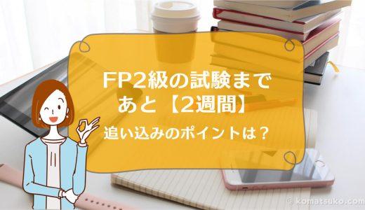 FP2級の試験まであと【2週間】。追い込みのポイントは?